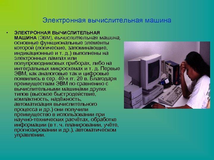 Электронная вычислительная машина • ЭЛЕКТРОННАЯ ВЫЧИСЛИТЕЛЬНАЯ МАШИНА (ЭВМ), вычислительная машина, основные функциональные элементы которой