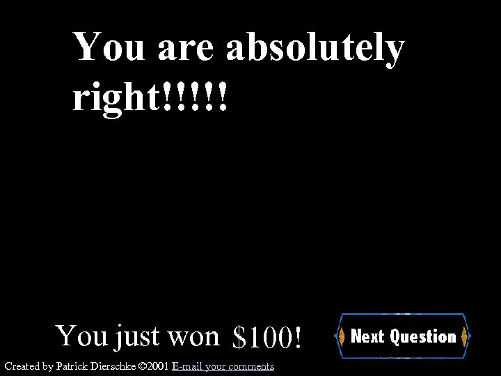 You are absolutely right!!!!! You just won $100! Created by Patrick Dierschke © 2001