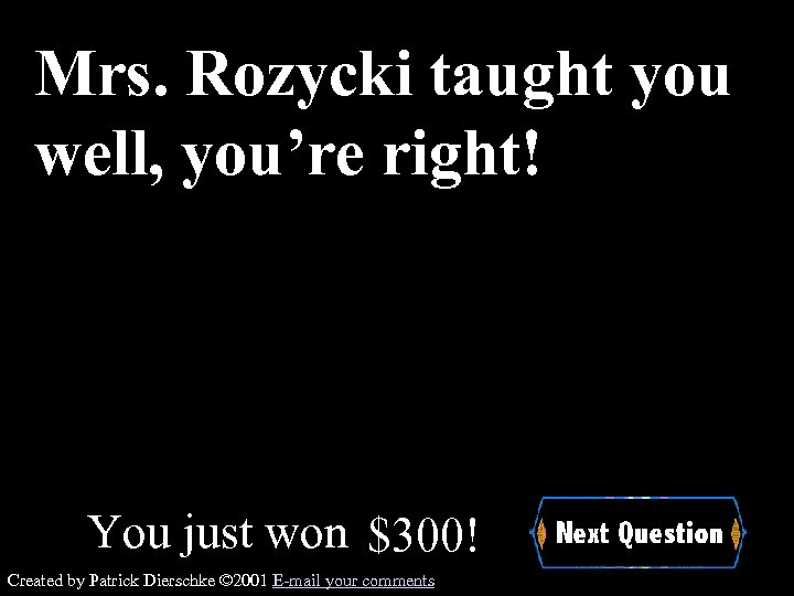 Mrs. Rozycki taught you well, you're right! You just won $300! Created by Patrick