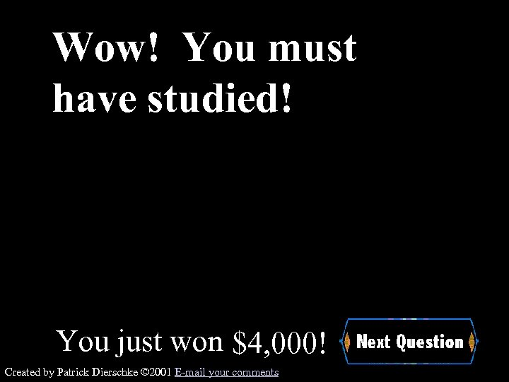 Wow! You must have studied! You just won $4, 000! Created by Patrick Dierschke