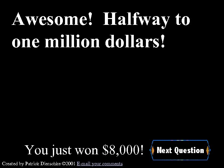 Awesome! Halfway to one million dollars! You just won $8, 000! Created by Patrick