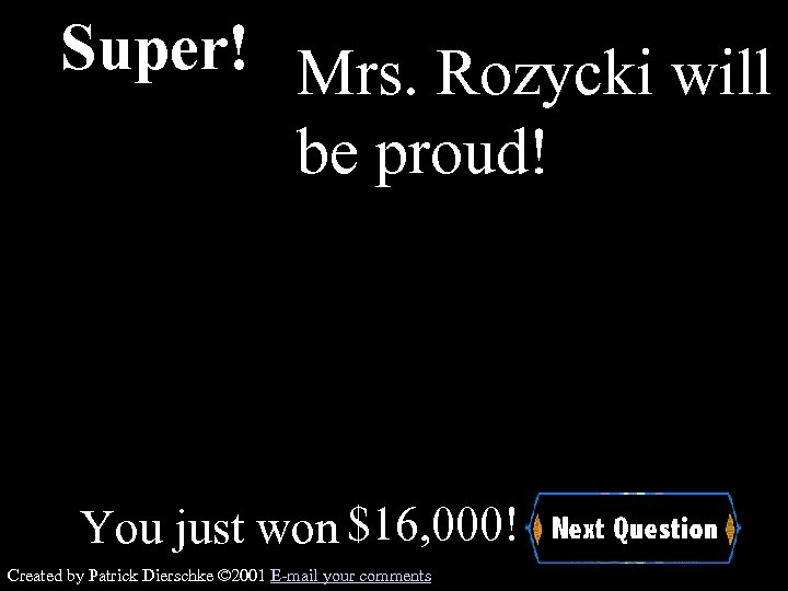 Super! Mrs. Rozycki will be proud! You just won $16, 000! Created by Patrick