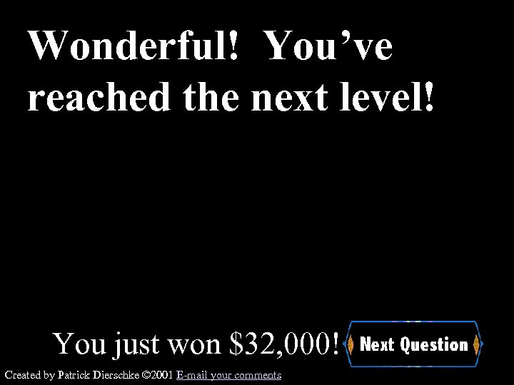 Wonderful! You've reached the next level! You just won $32, 000! Created by Patrick