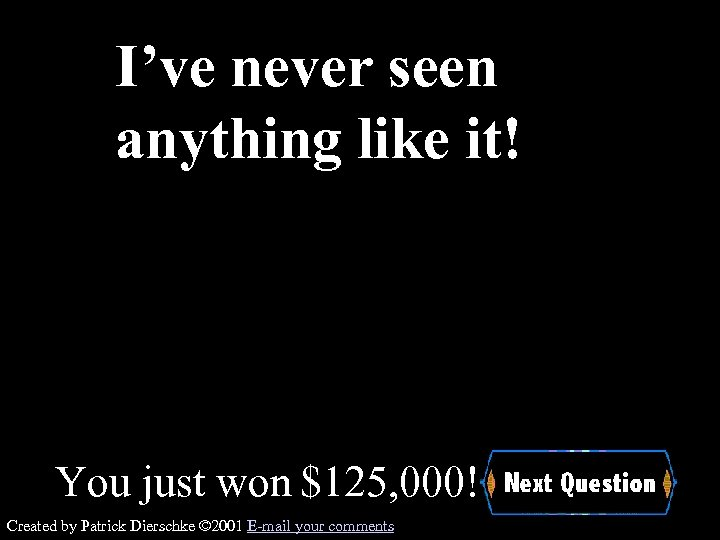 I've never seen anything like it! You just won $125, 000! Created by Patrick