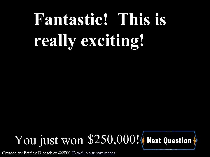 Fantastic! This is really exciting! You just won $250, 000! Created by Patrick Dierschke