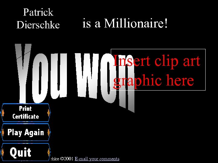 is a Millionaire! Insert clip art graphic here Created by Patrick Dierschke © 2001