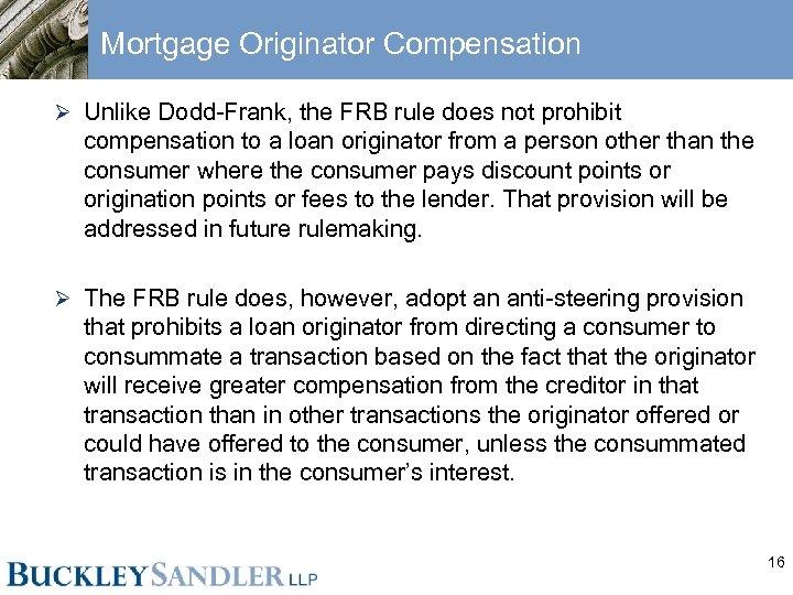 Mortgage Originator Compensation Ø Unlike Dodd-Frank, the FRB rule does not prohibit compensation to