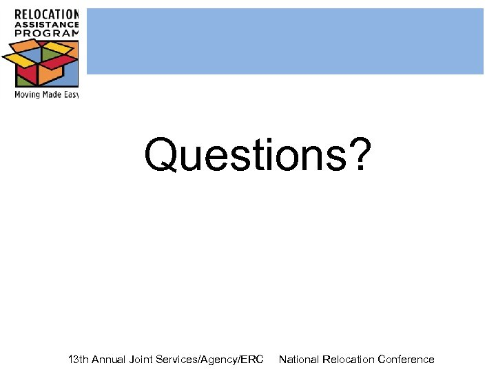 Questions? 13 th Annual Joint Services/Agency/ERC National Relocation Conference