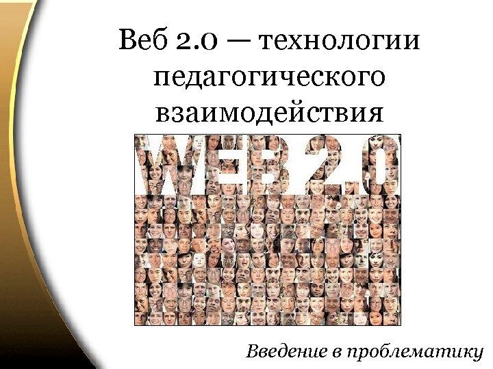 Веб 2. 0 — технологии педагогического взаимодействия Введение в проблематику
