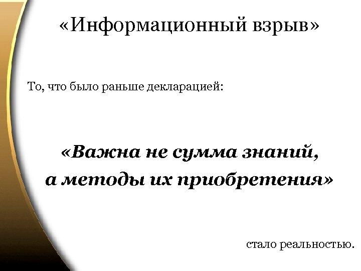 «Информационный взрыв» То, что было раньше декларацией: «Важна не сумма знаний, а методы