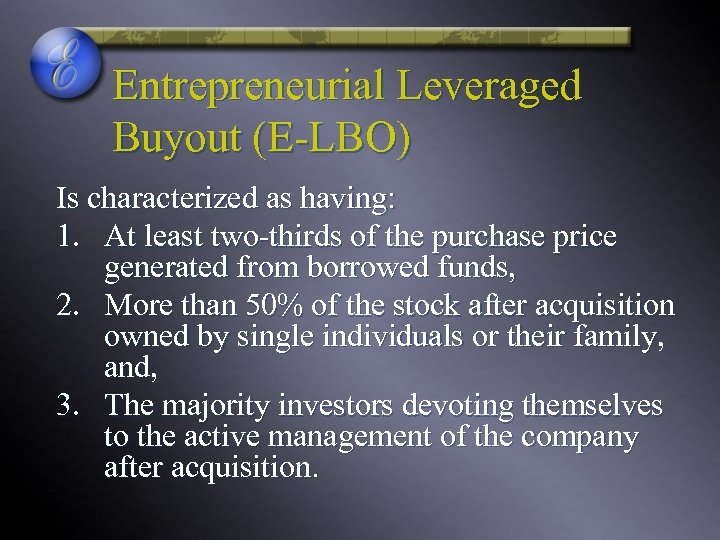 Entrepreneurial Leveraged Buyout (E-LBO) Is characterized as having: 1. At least two-thirds of the