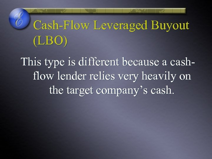 Cash-Flow Leveraged Buyout (LBO) This type is different because a cashflow lender relies very
