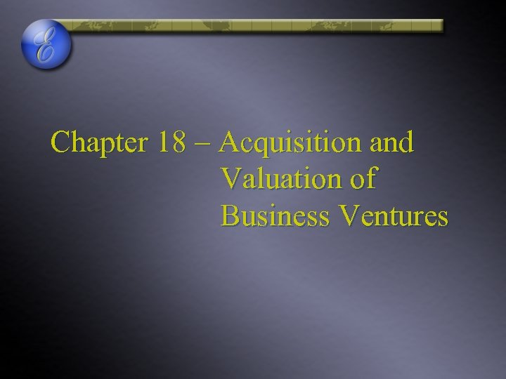Chapter 18 – Acquisition and Valuation of Business Ventures