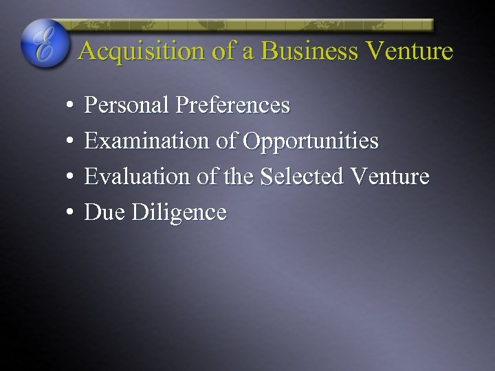Acquisition of a Business Venture • • Personal Preferences Examination of Opportunities Evaluation of