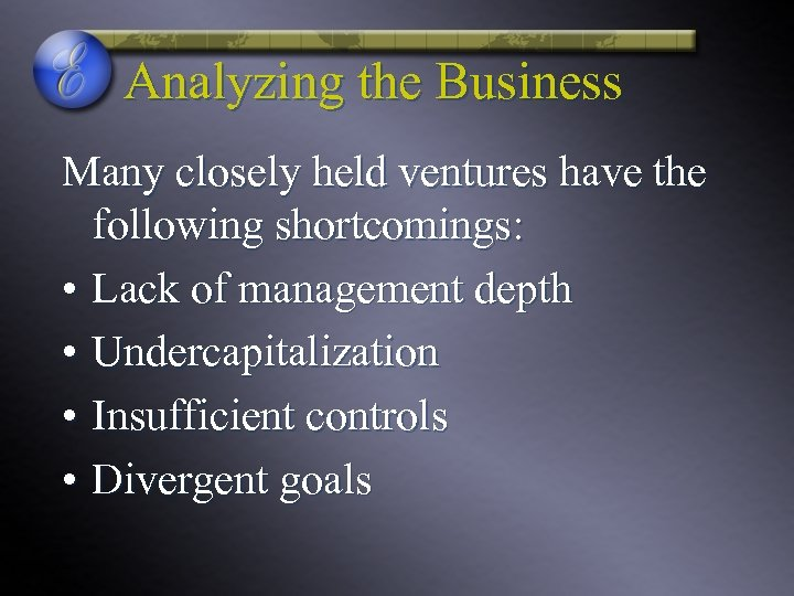 Analyzing the Business Many closely held ventures have the following shortcomings: • Lack of