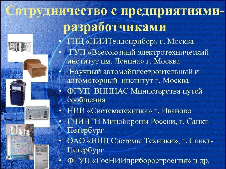 Сотрудничество с предприятиямиразработчиками • ГНЦ «НИИТеплоприбор» г. Москва • ГУП «Всесоюзный электротехнический институт им.