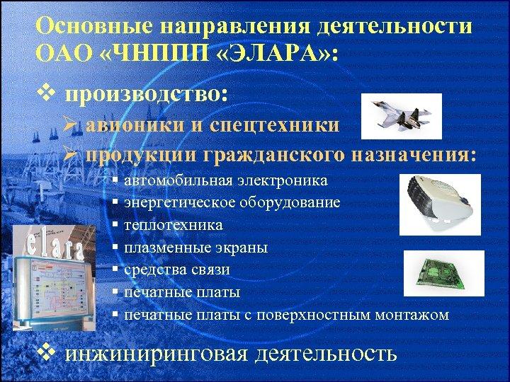 Основные направления деятельности ОАО «ЧНППП «ЭЛАРА» : v производство: Ø авионики и спецтехники Ø