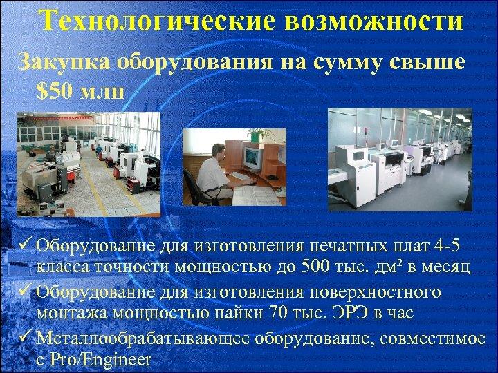 Технологические возможности Закупка оборудования на сумму свыше $50 млн ü Оборудование для изготовления печатных