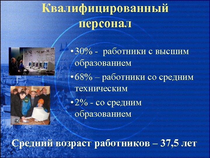 Квалифицированный персонал • 30% - работники с высшим образованием • 68% – работники со