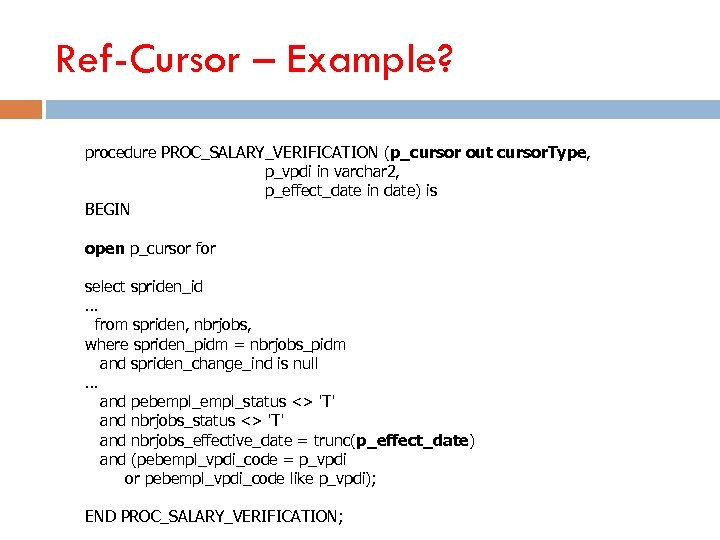 Ref-Cursor – Example? procedure PROC_SALARY_VERIFICATION (p_cursor out cursor. Type, p_vpdi in varchar 2, p_effect_date