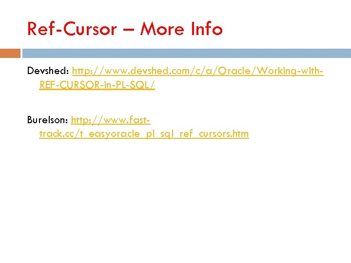 Ref-Cursor – More Info Devshed: http: //www. devshed. com/c/a/Oracle/Working-with. REF-CURSOR-in-PL-SQL/ Burelson: http: //www. fasttrack.