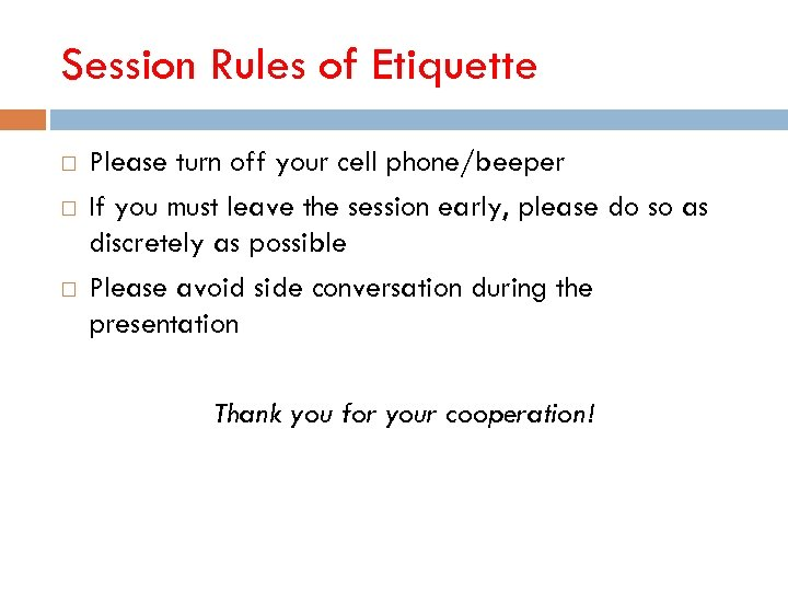 Session Rules of Etiquette Please turn off your cell phone/beeper If you must leave