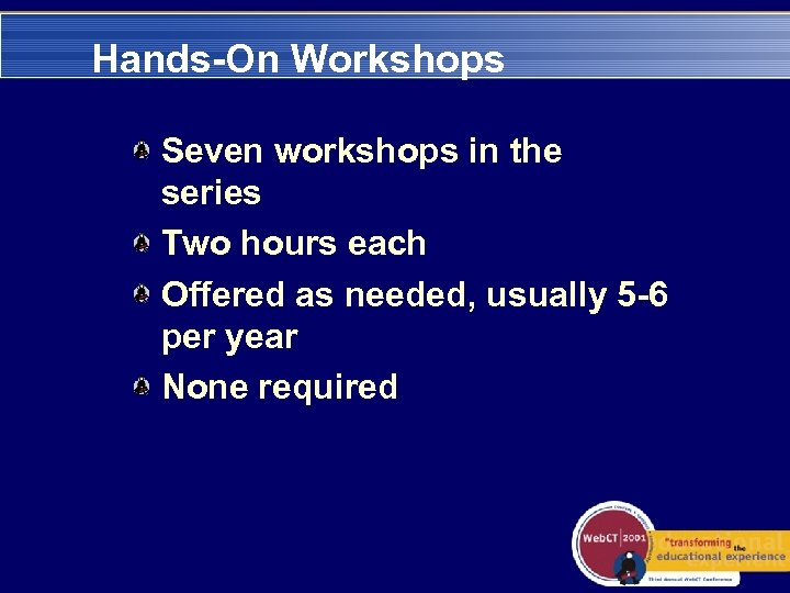 Hands-On Workshops Seven workshops in the series Two hours each Offered as needed, usually