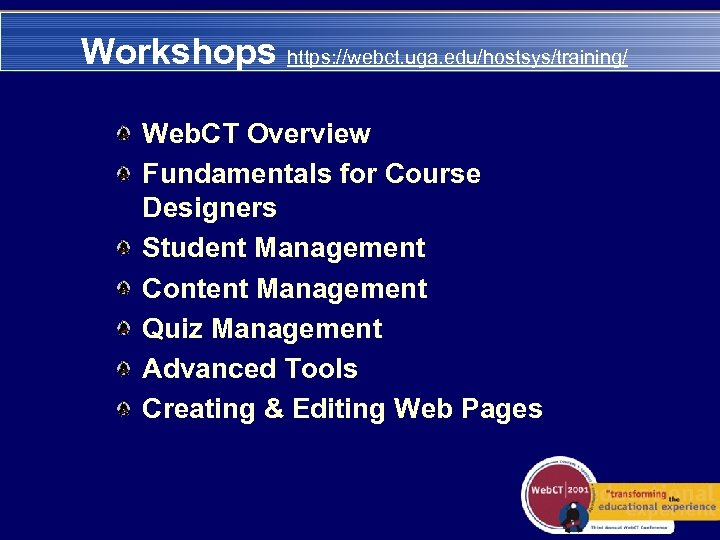 Workshops https: //webct. uga. edu/hostsys/training/ Web. CT Overview Fundamentals for Course Designers Student Management