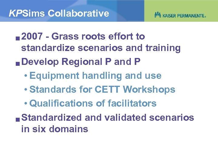 KPSims Collaborative 2007 - Grass roots effort to standardize scenarios and training g Develop
