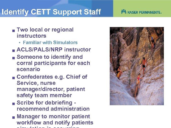 Identify CETT Support Staff g Two local or regional instructors • Familiar with Simulators