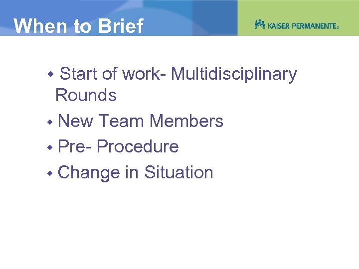 When to Brief Start of work- Multidisciplinary Rounds New Team Members Pre- Procedure Change