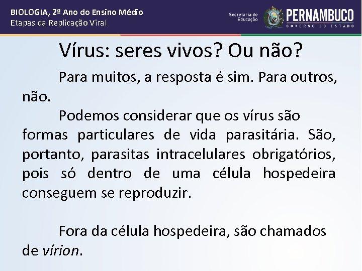 BIOLOGIA, 2º Ano do Ensino Médio Etapas da Replicação Viral Vírus: seres vivos? Ou