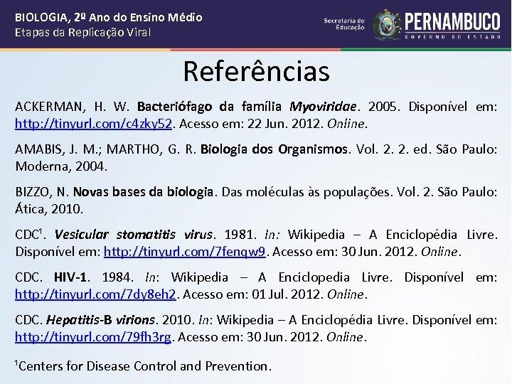 BIOLOGIA, 2º Ano do Ensino Médio Etapas da Replicação Viral Referências ACKERMAN, H. W.