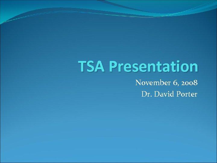 TSA Presentation November 6, 2008 Dr. David Porter