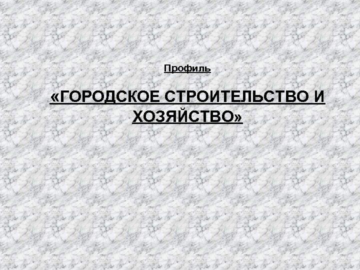 Профиль «ГОРОДСКОЕ СТРОИТЕЛЬСТВО И ХОЗЯЙСТВО»