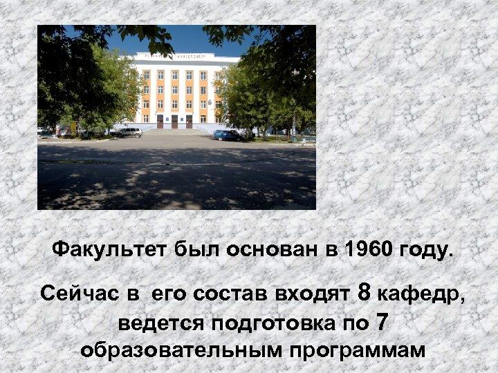 Факультет был основан в 1960 году. Сейчас в его состав входят 8 кафедр, ведется