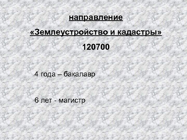 направление «Землеустройство и кадастры» 120700 4 года – бакалавр 6 лет - магистр