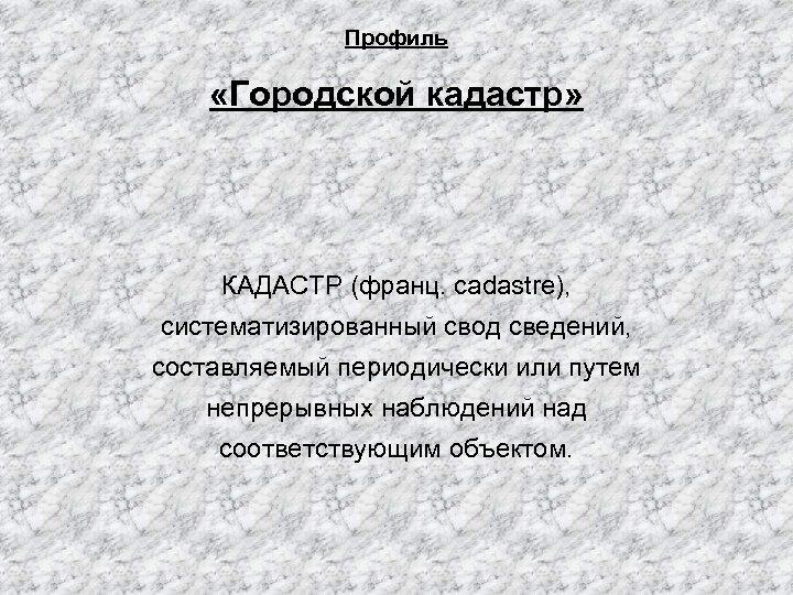 Профиль «Городской кадастр» КАДАСТР (франц. cadastre), систематизированный свод сведений, составляемый периодически или путем непрерывных