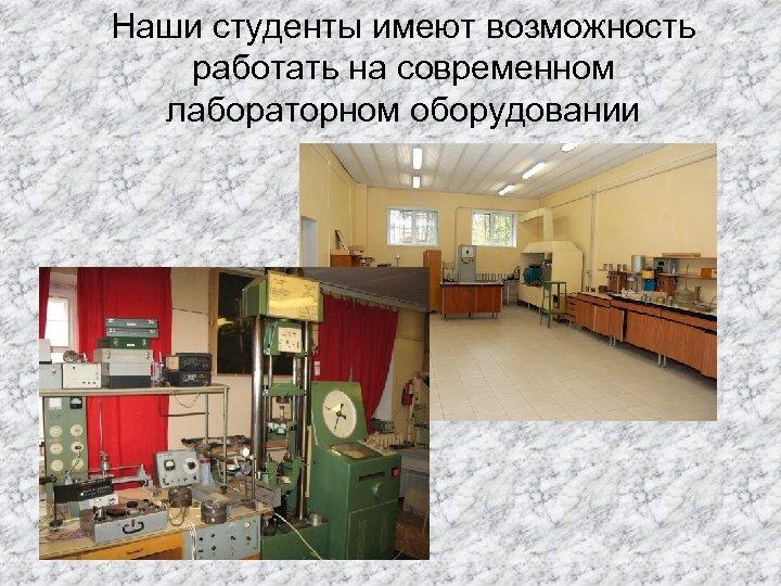 Наши студенты имеют возможность работать на современном лабораторном оборудовании