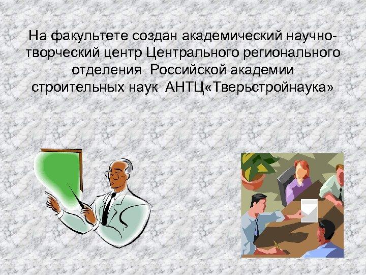 На факультете создан академический научнотворческий центр Центрального регионального отделения Российской академии строительных наук АНТЦ
