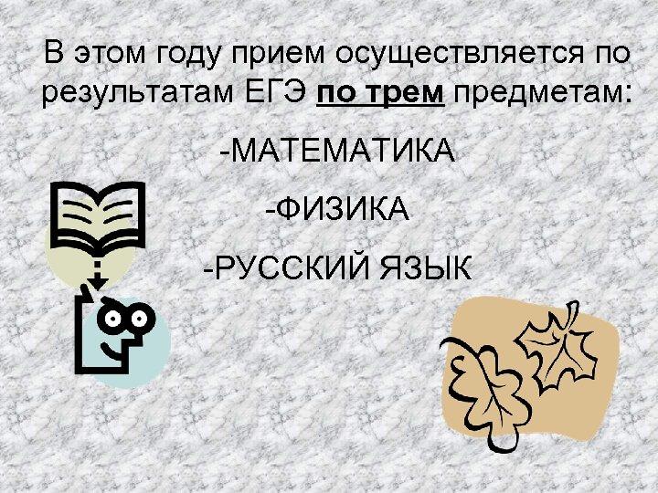 В этом году прием осуществляется по результатам ЕГЭ по трем предметам: -МАТЕМАТИКА -ФИЗИКА -РУССКИЙ