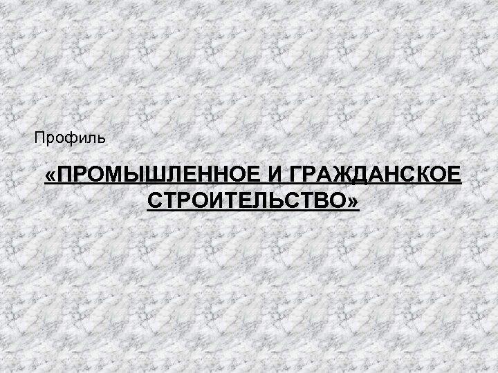 Профиль «ПРОМЫШЛЕННОЕ И ГРАЖДАНСКОЕ СТРОИТЕЛЬСТВО»