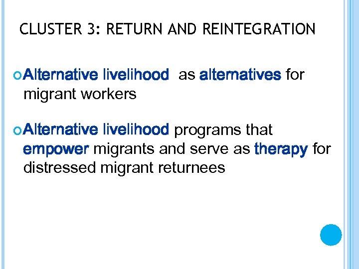 CLUSTER 3: RETURN AND REINTEGRATION Alternative livelihood as alternatives for migrant workers Alternative livelihood