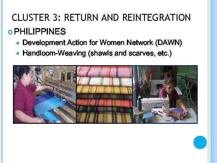 CLUSTER 3: RETURN AND REINTEGRATION PHILIPPINES Development Action for Women Network (DAWN) Handloom-Weaving (shawls