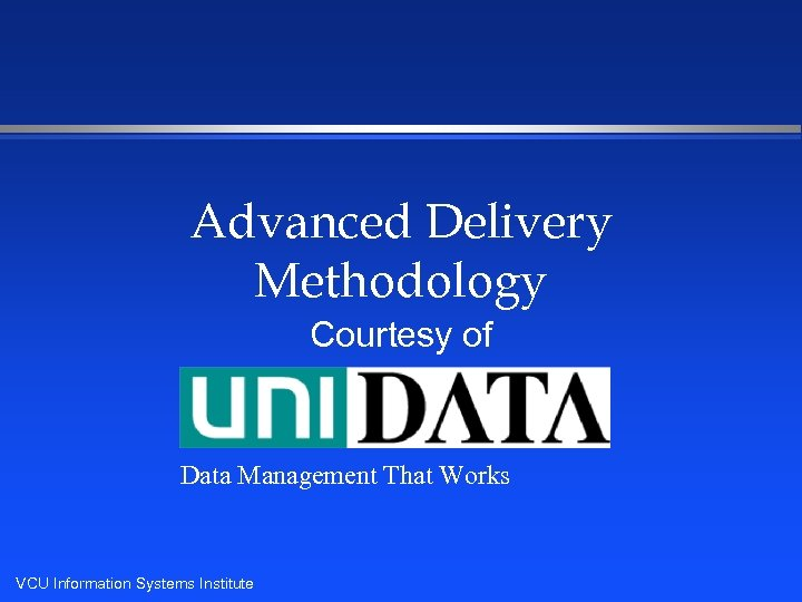 Advanced Delivery Methodology Courtesy of Data Management That Works VCU Information Systems Institute