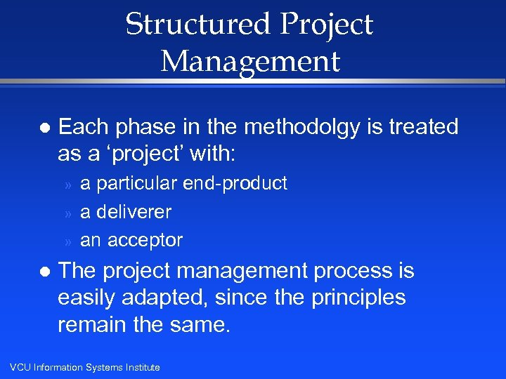 Structured Project Management l Each phase in the methodolgy is treated as a 'project'