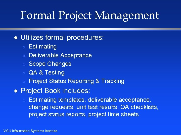Formal Project Management l Utilizes formal procedures: » » » l Estimating Deliverable Acceptance