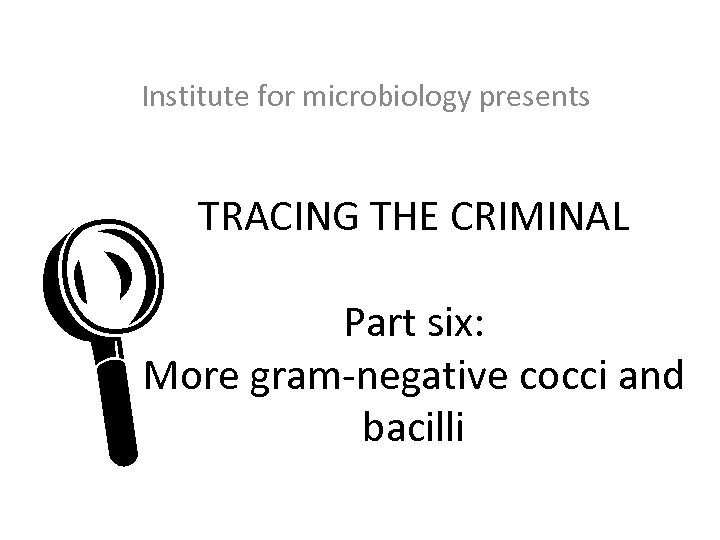 Institute for microbiology presents TRACING THE CRIMINAL L Part six: More gram-negative cocci and