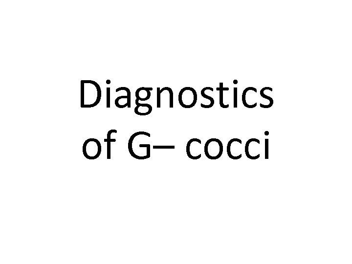 Diagnostics of G– cocci