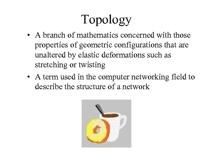Topology • A branch of mathematics concerned with those properties of geometric configurations that